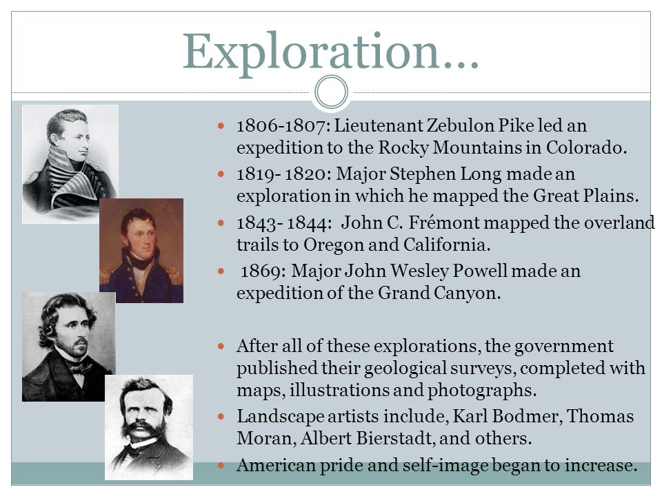 Exploration… 1806-1807: Lieutenant Zebulon Pike led an expedition to the Rocky Mountains in Colorado. 1819- 1820: Major Stephen Long made an explorati