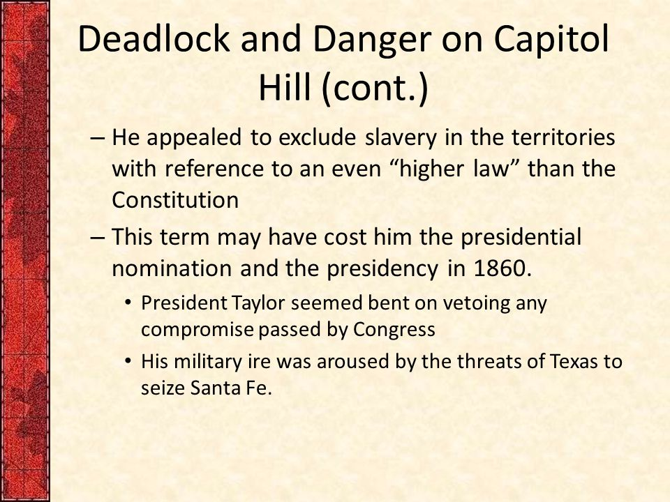 Deadlock and Danger on Capitol Hill (cont.) – He appealed to exclude slavery in the territories with reference to an even higher law than the Constitution – This term may have cost him the presidential nomination and the presidency in 1860.