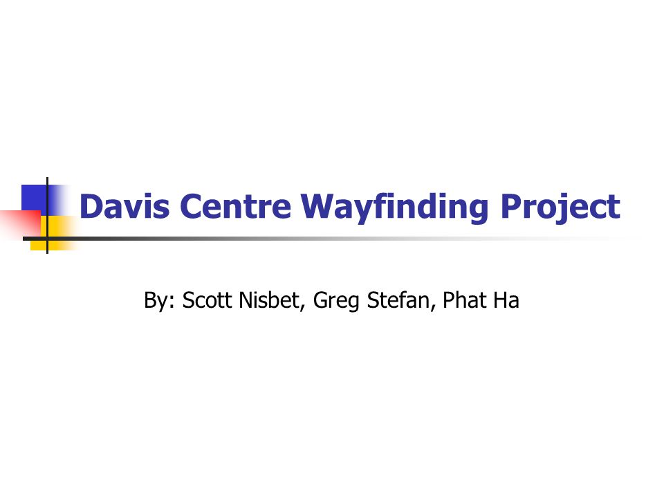 Davis Centre Wayfinding Project By: Scott Nisbet, Greg Stefan, Phat Ha