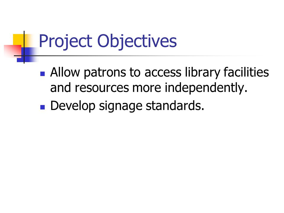 Project Objectives Allow patrons to access library facilities and resources more independently. Develop signage standards.