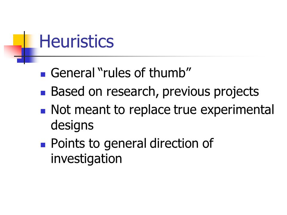 """Heuristics General """"rules of thumb"""" Based on research, previous projects Not meant to replace true experimental designs Points to general direction of"""