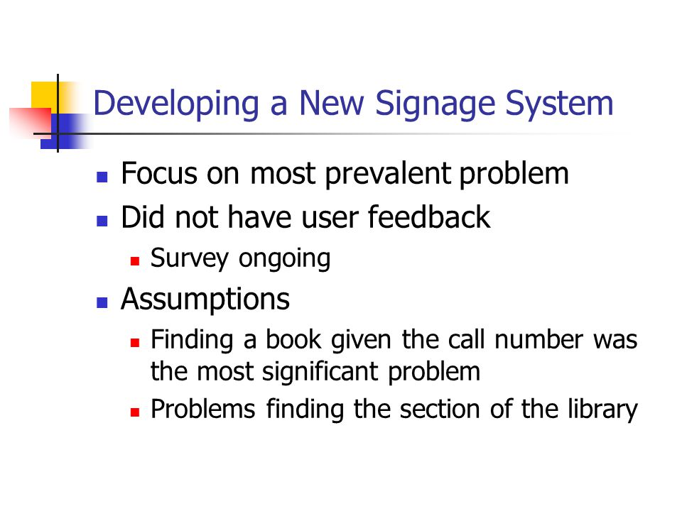 Developing a New Signage System Focus on most prevalent problem Did not have user feedback Survey ongoing Assumptions Finding a book given the call number was the most significant problem Problems finding the section of the library
