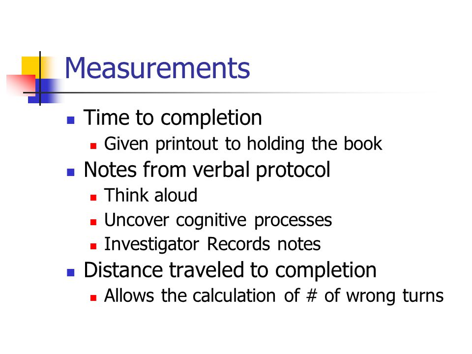 Measurements Time to completion Given printout to holding the book Notes from verbal protocol Think aloud Uncover cognitive processes Investigator Rec