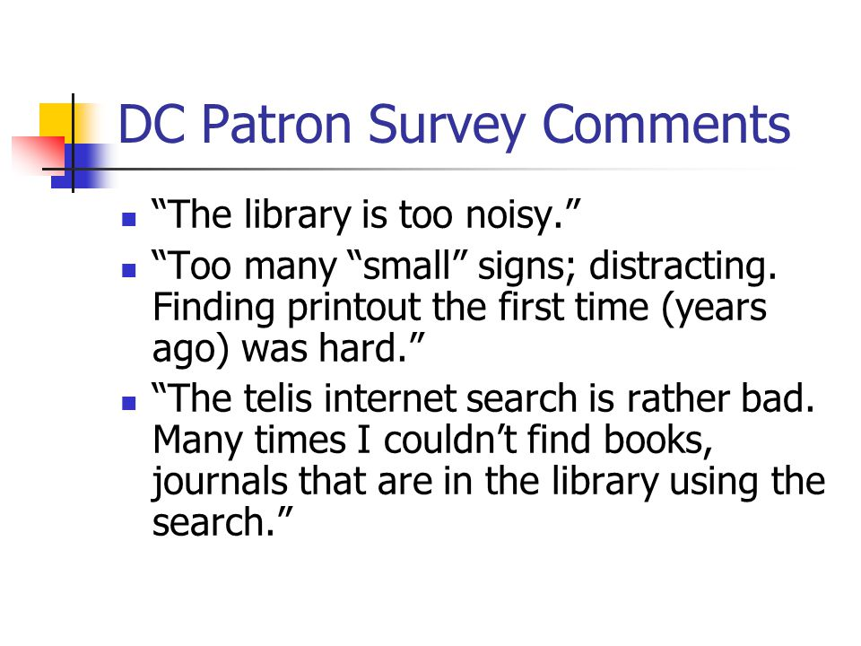 """DC Patron Survey Comments """"The library is too noisy."""" """"Too many """"small"""" signs; distracting. Finding printout the first time (years ago) was hard."""" """"Th"""