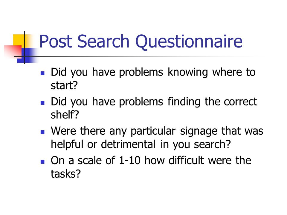 Post Search Questionnaire Did you have problems knowing where to start? Did you have problems finding the correct shelf? Were there any particular sig