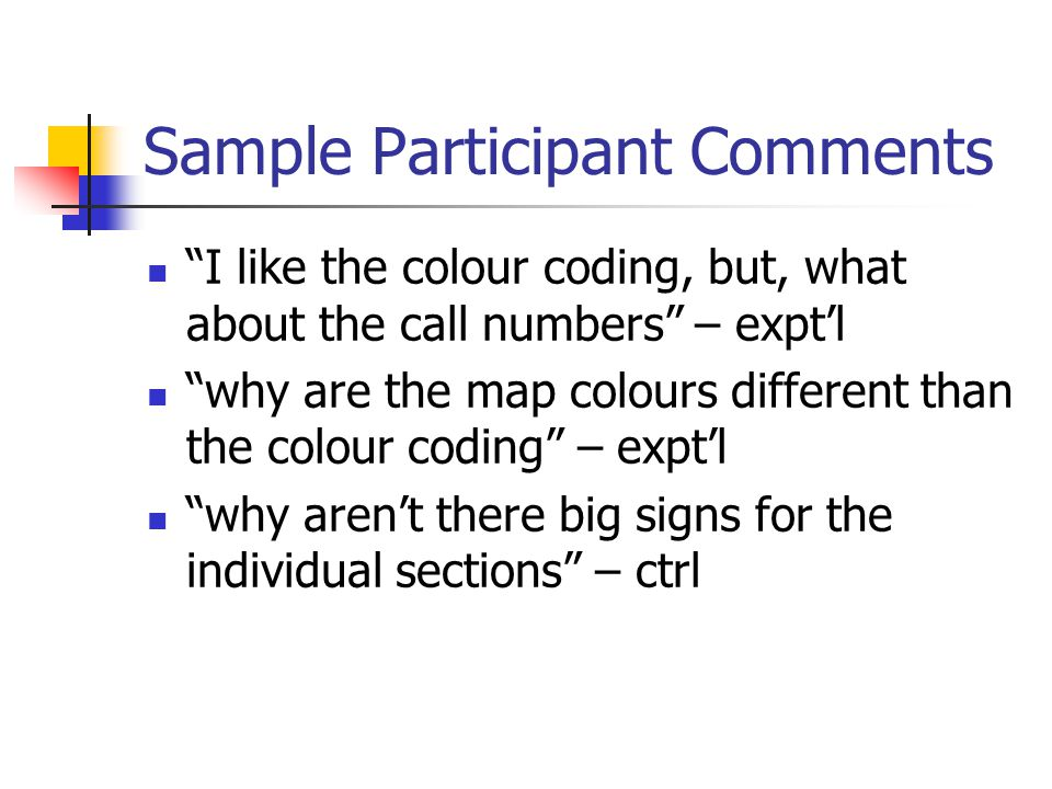 """Sample Participant Comments """"I like the colour coding, but, what about the call numbers"""" – expt'l """"why are the map colours different than the colour c"""