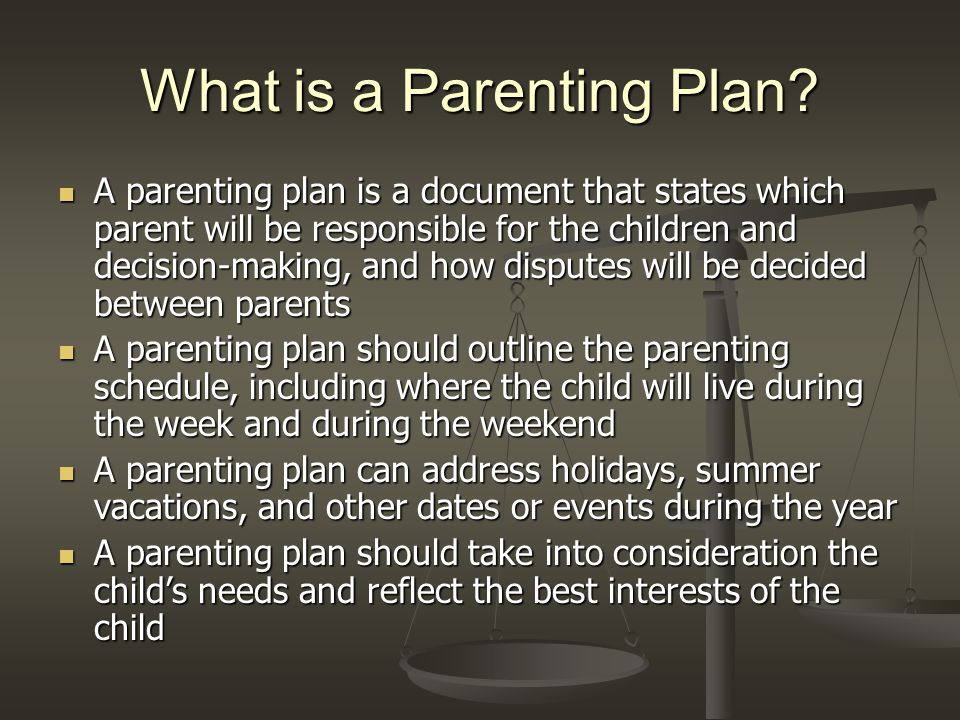 What is a Parenting Plan? A parenting plan is a document that states which parent will be responsible for the children and decision-making, and how di