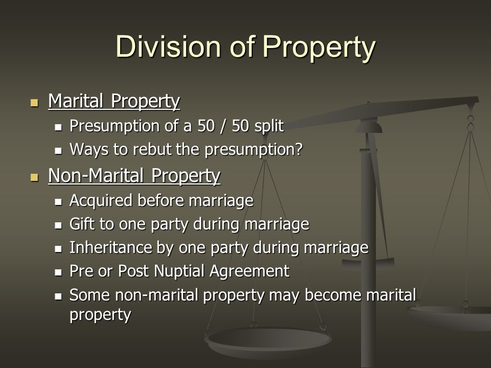 Division of Property Marital Property Marital Property Presumption of a 50 / 50 split Presumption of a 50 / 50 split Ways to rebut the presumption.