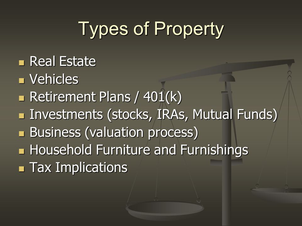 Types of Property Real Estate Real Estate Vehicles Vehicles Retirement Plans / 401(k) Retirement Plans / 401(k) Investments (stocks, IRAs, Mutual Fund