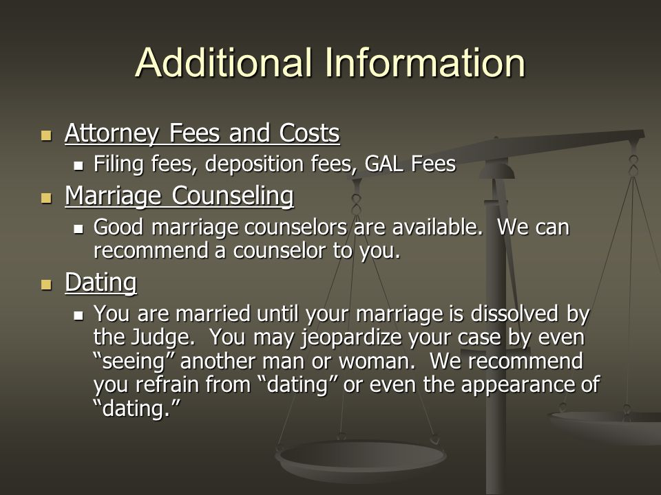 Additional Information Attorney Fees and Costs Attorney Fees and Costs Filing fees, deposition fees, GAL Fees Filing fees, deposition fees, GAL Fees Marriage Counseling Marriage Counseling Good marriage counselors are available.