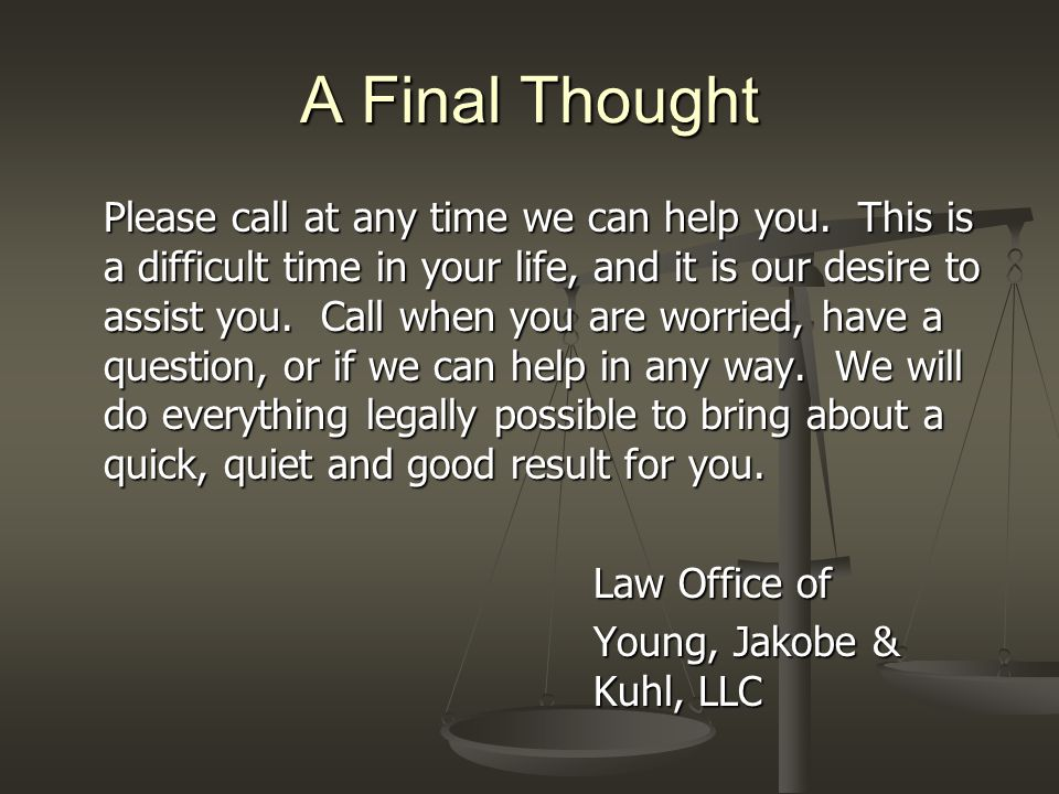 A Final Thought Please call at any time we can help you. This is a difficult time in your life, and it is our desire to assist you. Call when you are