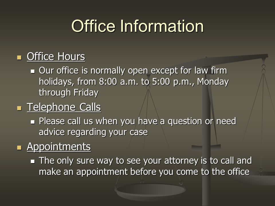 Office Information Office Hours Office Hours Our office is normally open except for law firm holidays, from 8:00 a.m. to 5:00 p.m., Monday through Fri