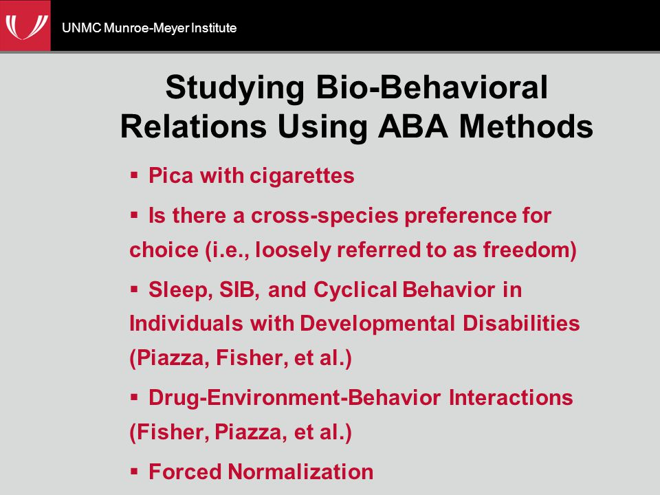 UNMC Munroe-Meyer Institute Studying Bio-Behavioral Relations Using ABA Methods  Pica with cigarettes  Is there a cross-species preference for choice (i.e., loosely referred to as freedom)  Sleep, SIB, and Cyclical Behavior in Individuals with Developmental Disabilities (Piazza, Fisher, et al.)  Drug-Environment-Behavior Interactions (Fisher, Piazza, et al.)  Forced Normalization