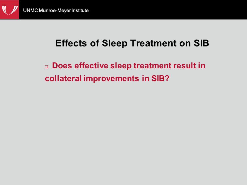 UNMC Munroe-Meyer Institute Effects of Sleep Treatment on SIB  Does effective sleep treatment result in collateral improvements in SIB?