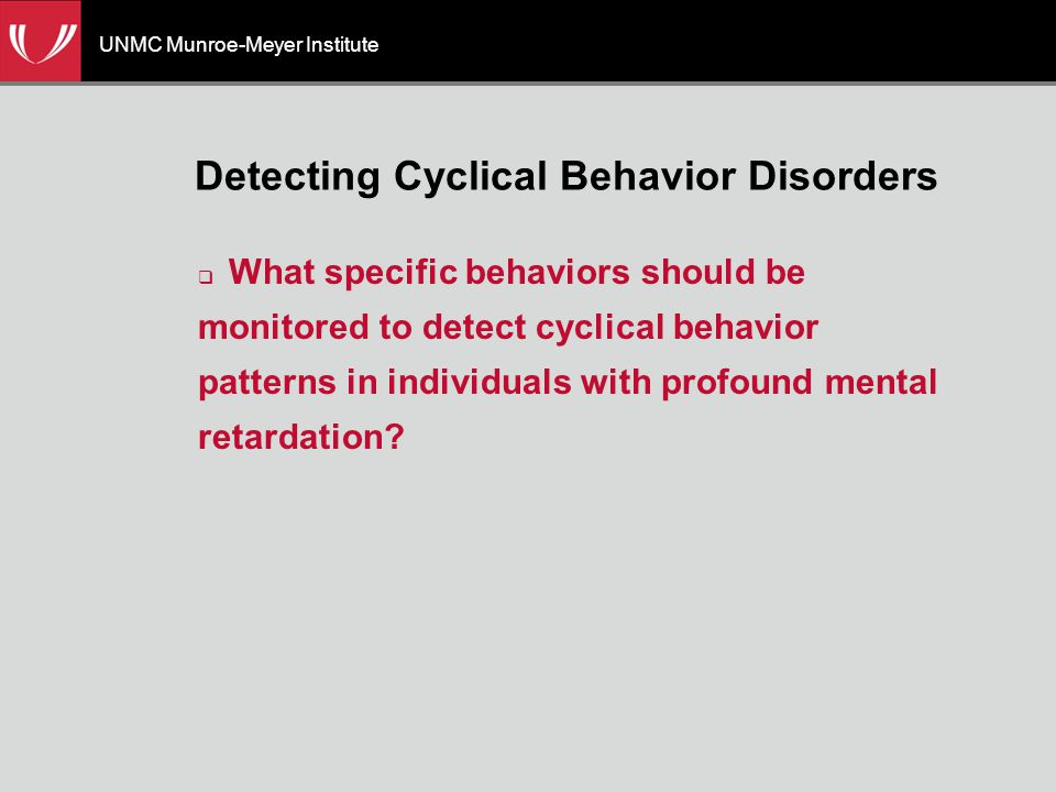 UNMC Munroe-Meyer Institute Detecting Cyclical Behavior Disorders  What specific behaviors should be monitored to detect cyclical behavior patterns in individuals with profound mental retardation?