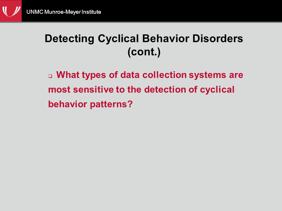 UNMC Munroe-Meyer Institute Detecting Cyclical Behavior Disorders (cont.)  What types of data collection systems are most sensitive to the detection of cyclical behavior patterns?