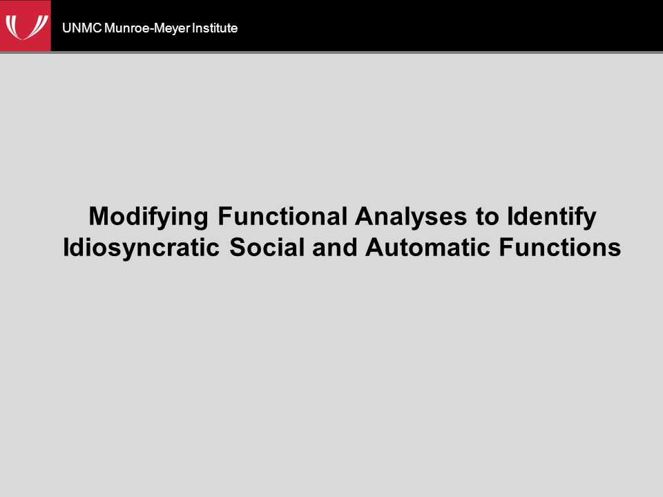 UNMC Munroe-Meyer Institute Modifying Functional Analyses to Identify Idiosyncratic Social and Automatic Functions
