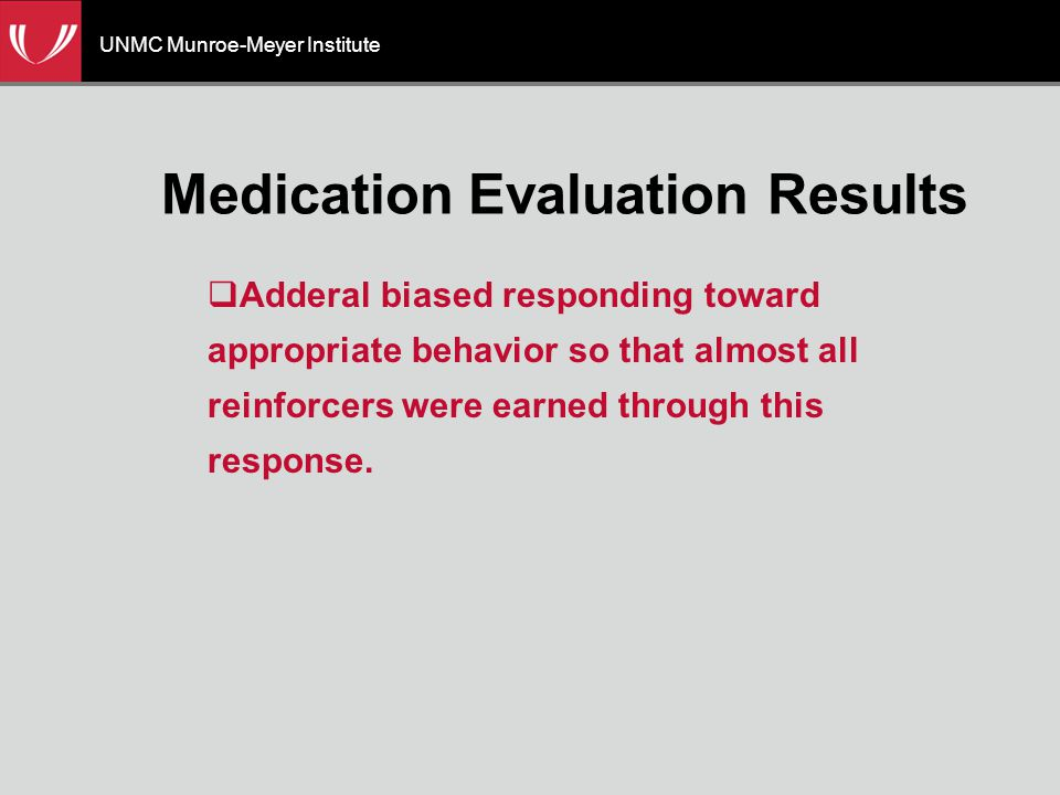 UNMC Munroe-Meyer Institute Medication Evaluation Results  Adderal biased responding toward appropriate behavior so that almost all reinforcers were earned through this response.