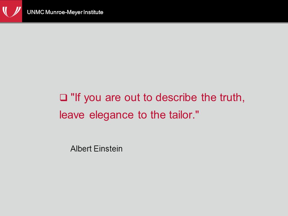 UNMC Munroe-Meyer Institute  If you are out to describe the truth, leave elegance to the tailor. Albert Einstein