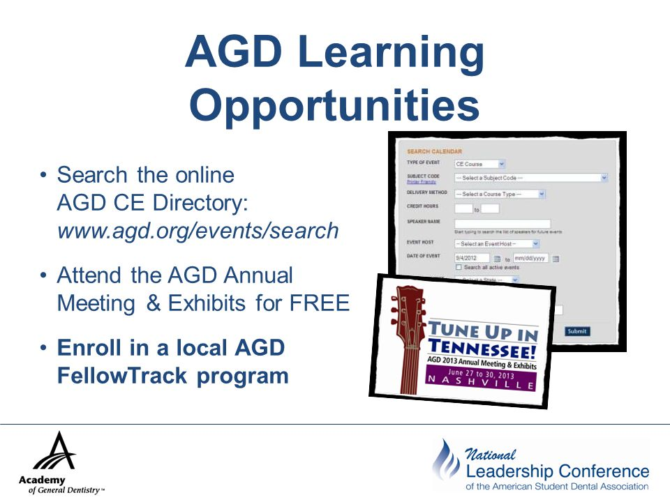 AGD Learning Opportunities Search the online AGD CE Directory: www.agd.org/events/search Attend the AGD Annual Meeting & Exhibits for FREE Enroll in a local AGD FellowTrack program