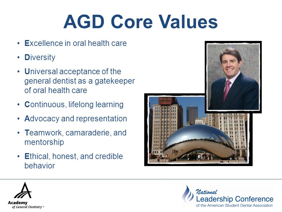 AGD Core Values Excellence in oral health care Diversity Universal acceptance of the general dentist as a gatekeeper of oral health care Continuous, lifelong learning Advocacy and representation Teamwork, camaraderie, and mentorship Ethical, honest, and credible behavior