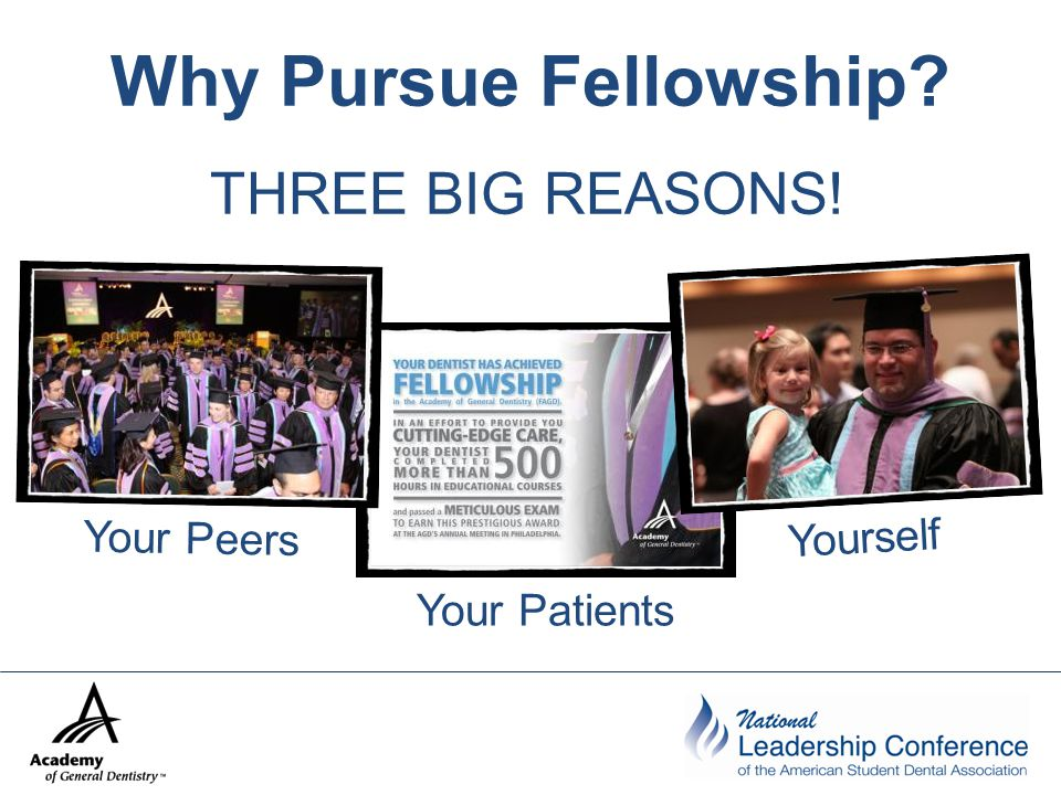 Why Pursue Fellowship? THREE BIG REASONS! Your Patients Yourself Your Peers