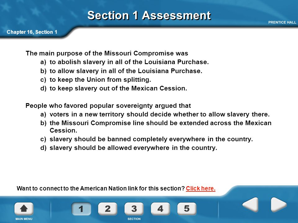 Chapter 16, Section 1 Section 1 Assessment The main purpose of the Missouri Compromise was a) to abolish slavery in all of the Louisiana Purchase.