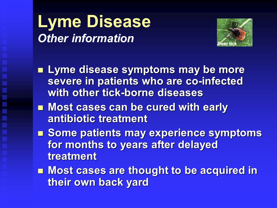 Lyme disease symptoms may be more severe in patients who are co-infected with other tick-borne diseases Lyme disease symptoms may be more severe in patients who are co-infected with other tick-borne diseases Most cases can be cured with early antibiotic treatment Most cases can be cured with early antibiotic treatment Some patients may experience symptoms for months to years after delayed treatment Some patients may experience symptoms for months to years after delayed treatment Most cases are thought to be acquired in their own back yard Most cases are thought to be acquired in their own back yard Lyme Disease Other information Deer tick