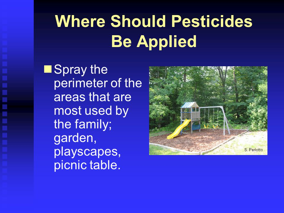 Where Should Pesticides Be Applied Spray the perimeter of the areas that are most used by the family; garden, playscapes, picnic table.