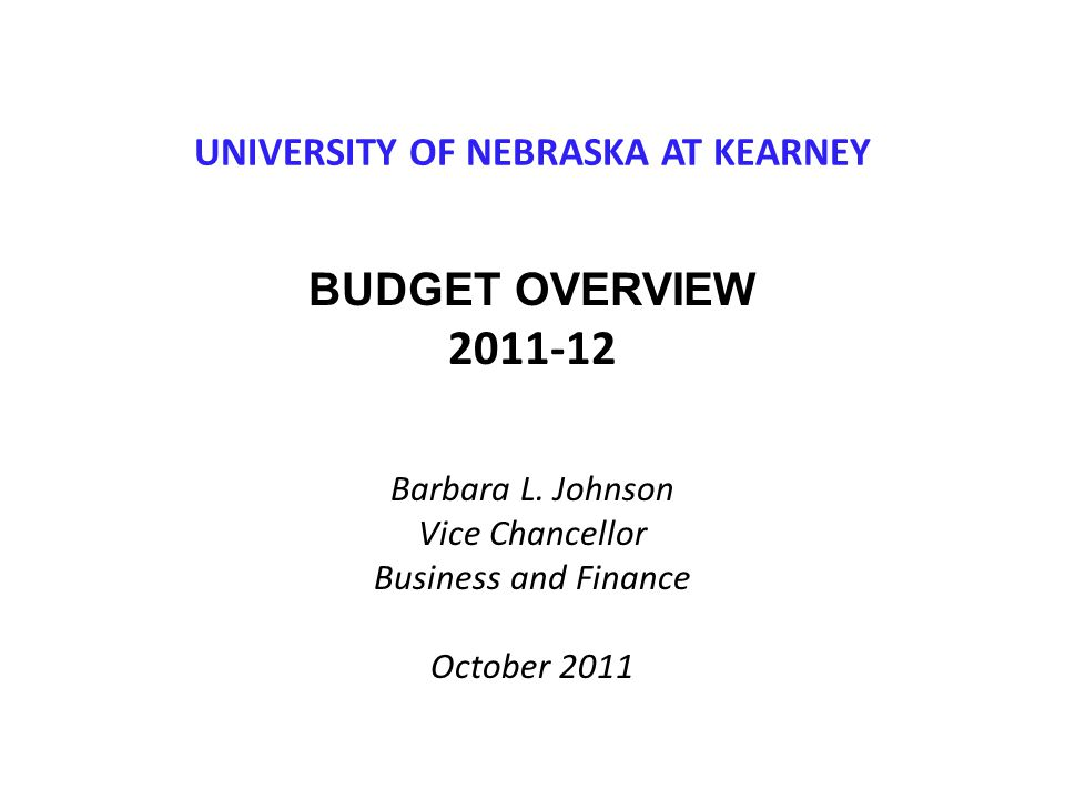 UNIVERSITY OF NEBRASKA AT KEARNEY BUDGET OVERVIEW 2011-12 Barbara L. Johnson Vice Chancellor Business and Finance October 2011