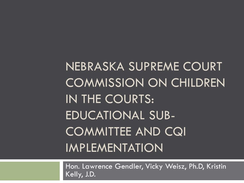 NEBRASKA SUPREME COURT COMMISSION ON CHILDREN IN THE COURTS: EDUCATIONAL SUB- COMMITTEE AND CQI IMPLEMENTATION Hon.