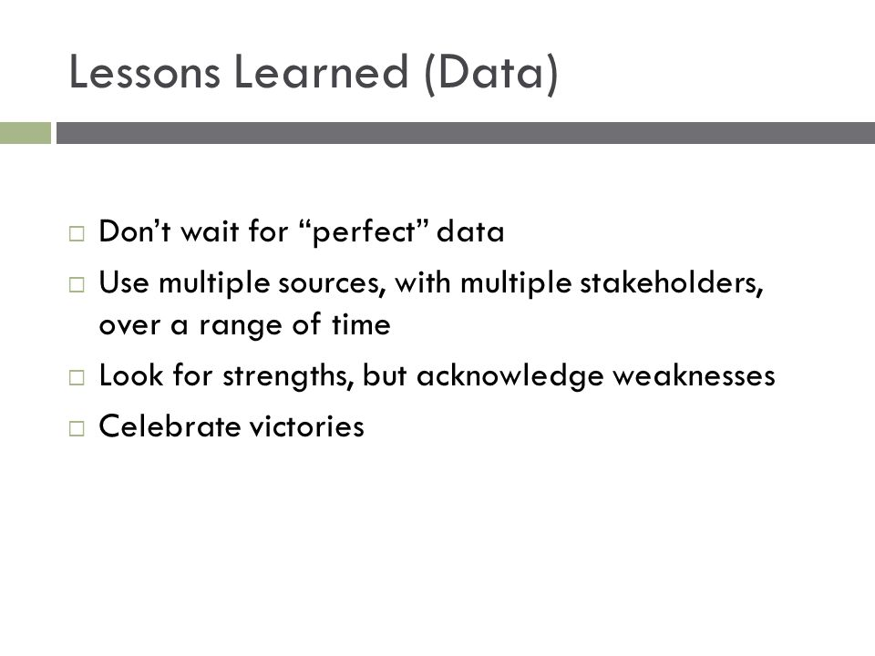 Lessons Learned (Data)  Don't wait for perfect data  Use multiple sources, with multiple stakeholders, over a range of time  Look for strengths, but acknowledge weaknesses  Celebrate victories