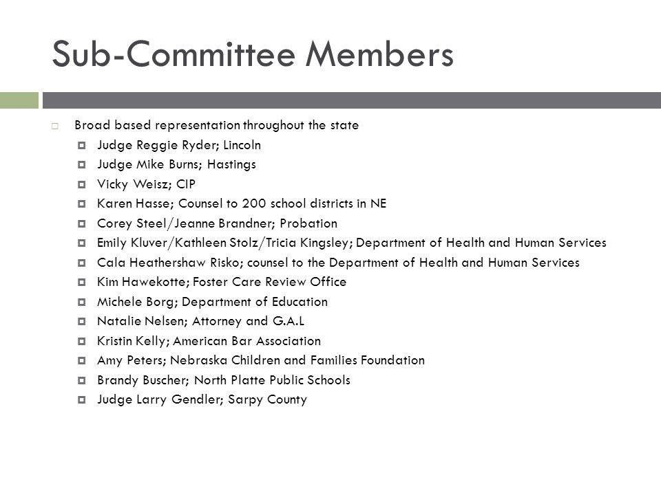 Sub-Committee Members  Broad based representation throughout the state  Judge Reggie Ryder; Lincoln  Judge Mike Burns; Hastings  Vicky Weisz; CIP  Karen Hasse; Counsel to 200 school districts in NE  Corey Steel/Jeanne Brandner; Probation  Emily Kluver/Kathleen Stolz/Tricia Kingsley; Department of Health and Human Services  Cala Heathershaw Risko; counsel to the Department of Health and Human Services  Kim Hawekotte; Foster Care Review Office  Michele Borg; Department of Education  Natalie Nelsen; Attorney and G.A.L  Kristin Kelly; American Bar Association  Amy Peters; Nebraska Children and Families Foundation  Brandy Buscher; North Platte Public Schools  Judge Larry Gendler; Sarpy County