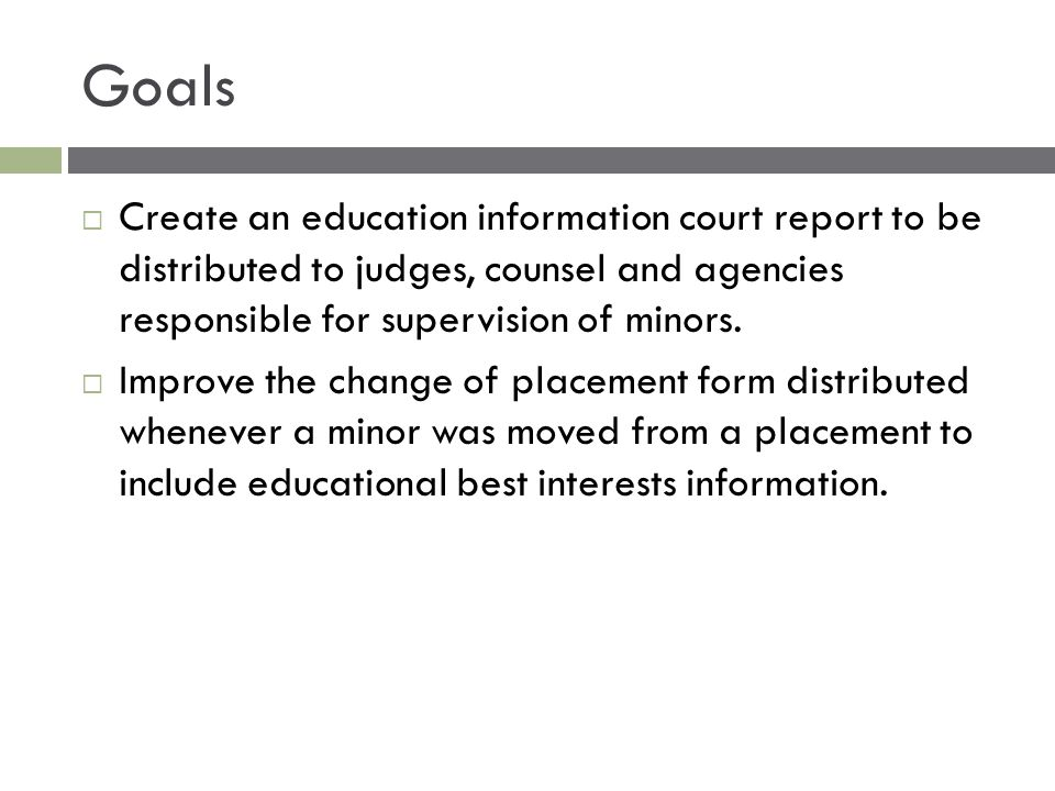 Goals  Create an education information court report to be distributed to judges, counsel and agencies responsible for supervision of minors.