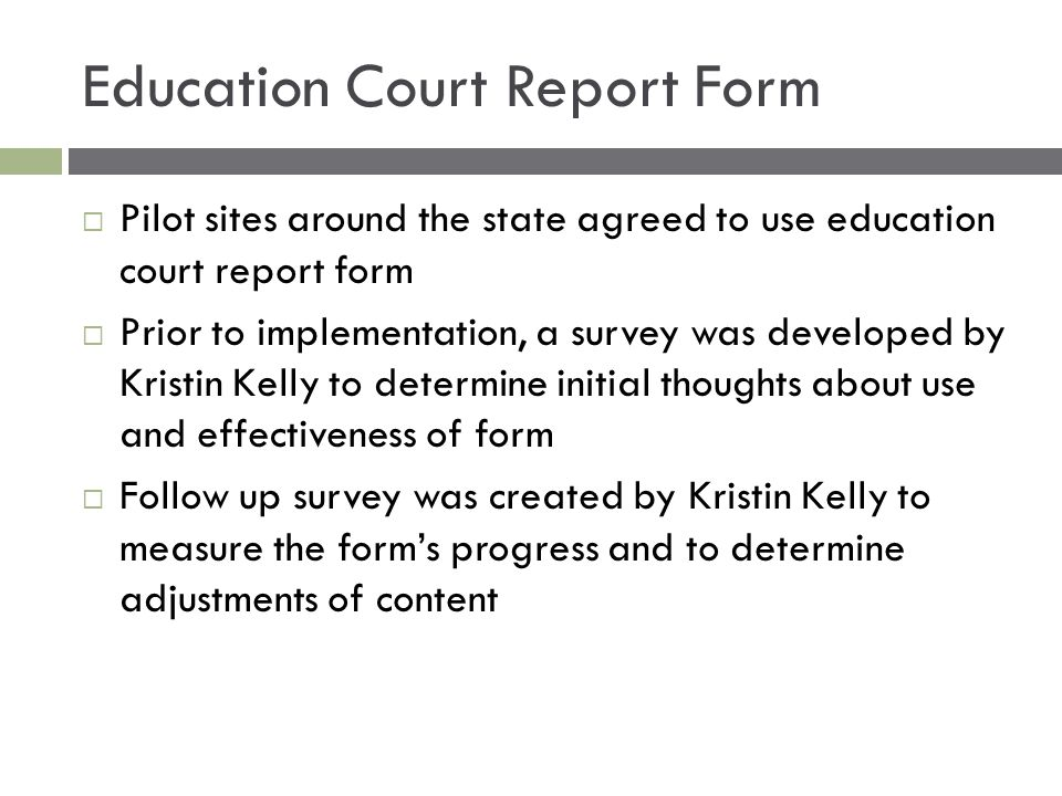 Education Court Report Form  Pilot sites around the state agreed to use education court report form  Prior to implementation, a survey was developed by Kristin Kelly to determine initial thoughts about use and effectiveness of form  Follow up survey was created by Kristin Kelly to measure the form's progress and to determine adjustments of content