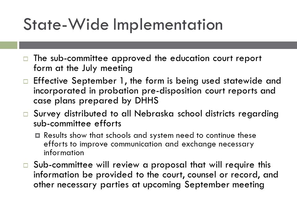 State-Wide Implementation  The sub-committee approved the education court report form at the July meeting  Effective September 1, the form is being used statewide and incorporated in probation pre-disposition court reports and case plans prepared by DHHS  Survey distributed to all Nebraska school districts regarding sub-committee efforts  Results show that schools and system need to continue these efforts to improve communication and exchange necessary information  Sub-committee will review a proposal that will require this information be provided to the court, counsel or record, and other necessary parties at upcoming September meeting