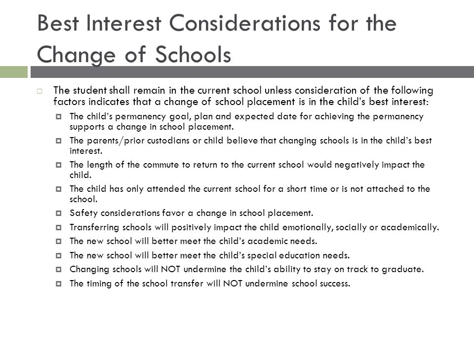 Best Interest Considerations for the Change of Schools  The student shall remain in the current school unless consideration of the following factors indicates that a change of school placement is in the child's best interest:  The child's permanency goal, plan and expected date for achieving the permanency supports a change in school placement.