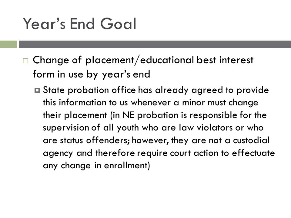 Year's End Goal  Change of placement/educational best interest form in use by year's end  State probation office has already agreed to provide this information to us whenever a minor must change their placement (in NE probation is responsible for the supervision of all youth who are law violators or who are status offenders; however, they are not a custodial agency and therefore require court action to effectuate any change in enrollment)