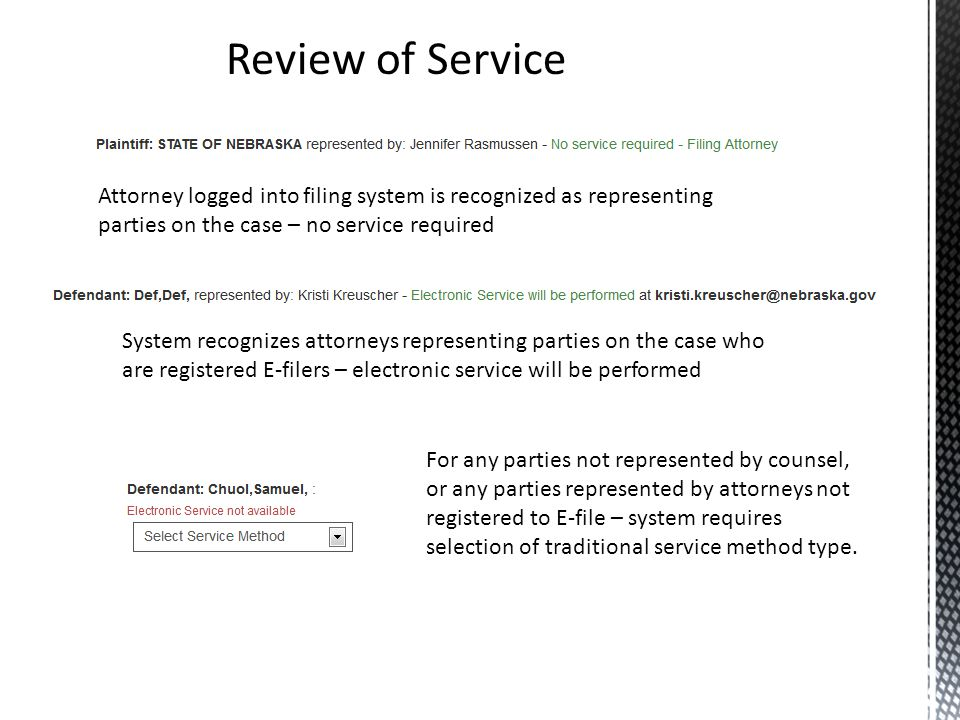 Review of Service Attorney logged into filing system is recognized as representing parties on the case – no service required System recognizes attorneys representing parties on the case who are registered E-filers – electronic service will be performed For any parties not represented by counsel, or any parties represented by attorneys not registered to E-file – system requires selection of traditional service method type.