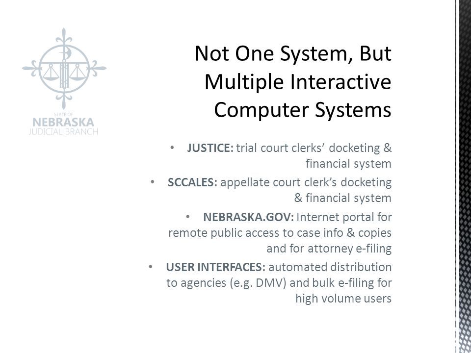 JUSTICE: trial court clerks' docketing & financial system SCCALES: appellate court clerk's docketing & financial system NEBRASKA.GOV: Internet portal for remote public access to case info & copies and for attorney e-filing USER INTERFACES: automated distribution to agencies (e.g.