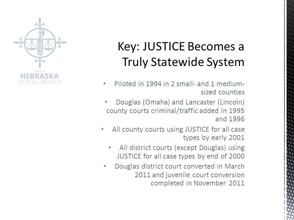 Piloted in 1994 in 2 small- and 1 medium- sized counties Douglas (Omaha) and Lancaster (Lincoln) county courts criminal/traffic added in 1995 and 1996 All county courts using JUSTICE for all case types by early 2001 All district courts (except Douglas) using JUSTICE for all case types by end of 2000 Douglas district court converted in March 2011 and juvenile court conversion completed in November 2011
