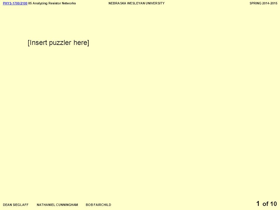 PHYS-1700/2100PHYS-1700/2100 II5 Analyzing Resistor NetworksNEBRASKA WESLEYAN UNIVERSITYSPRING 2014-2015 DEAN SIEGLAFF NATHANIEL CUNNINGHAM BOB FAIRCHILD of 10 1 [Insert puzzler here]