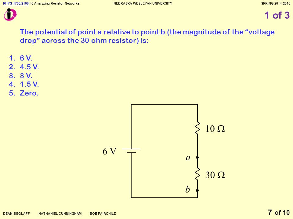 PHYS-1700/2100PHYS-1700/2100 II5 Analyzing Resistor NetworksNEBRASKA WESLEYAN UNIVERSITYSPRING 2014-2015 DEAN SIEGLAFF NATHANIEL CUNNINGHAM BOB FAIRCHILD of 10 8 2 of 3 What is the ratio of I 1 to I.