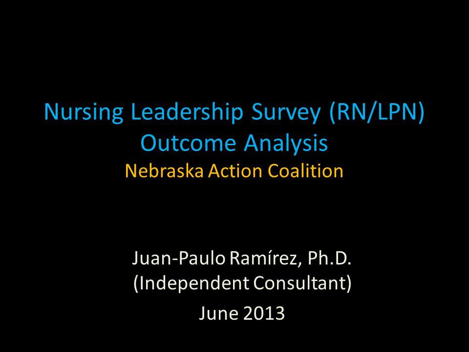 Nursing Leadership Survey (RN/LPN) Outcome Analysis Nebraska Action Coalition Juan-Paulo Ramírez, Ph.D. (Independent Consultant) June 2013