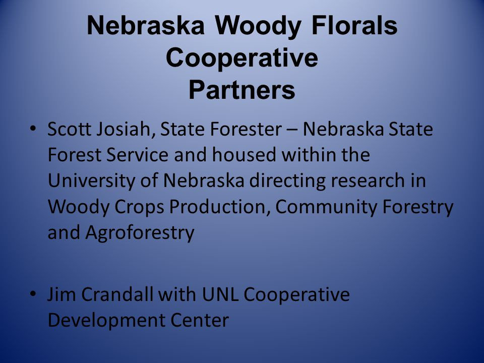 Nebraska Woody Florals Cooperative Partners Scott Josiah, State Forester – Nebraska State Forest Service and housed within the University of Nebraska directing research in Woody Crops Production, Community Forestry and Agroforestry Jim Crandall with UNL Cooperative Development Center