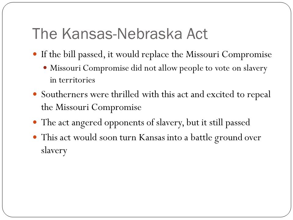 The Kansas-Nebraska Act If the bill passed, it would replace the Missouri Compromise Missouri Compromise did not allow people to vote on slavery in territories Southerners were thrilled with this act and excited to repeal the Missouri Compromise The act angered opponents of slavery, but it still passed This act would soon turn Kansas into a battle ground over slavery