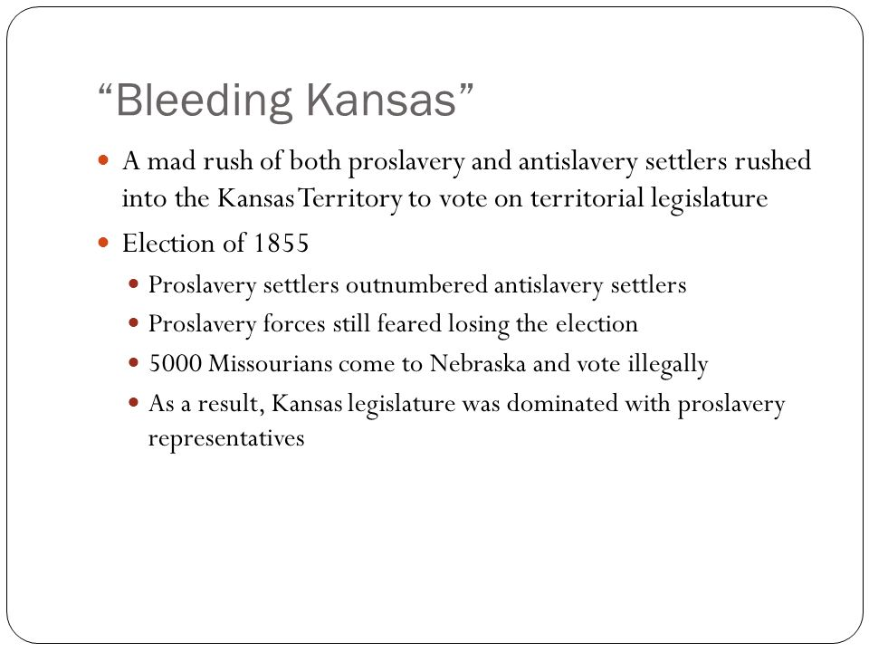 Bleeding Kansas A mad rush of both proslavery and antislavery settlers rushed into the Kansas Territory to vote on territorial legislature Election of 1855 Proslavery settlers outnumbered antislavery settlers Proslavery forces still feared losing the election 5000 Missourians come to Nebraska and vote illegally As a result, Kansas legislature was dominated with proslavery representatives