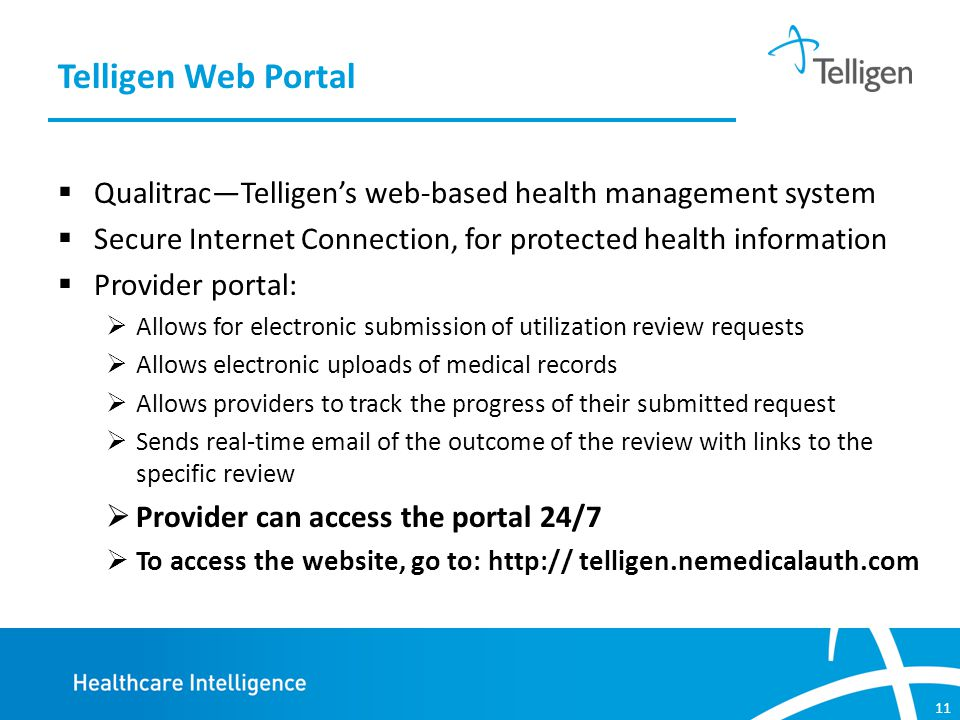 11  Qualitrac—Telligen's web-based health management system  Secure Internet Connection, for protected health information  Provider portal:  Allows for electronic submission of utilization review requests  Allows electronic uploads of medical records  Allows providers to track the progress of their submitted request  Sends real-time email of the outcome of the review with links to the specific review  Provider can access the portal 24/7  To access the website, go to: http:// telligen.nemedicalauth.com Telligen Web Portal