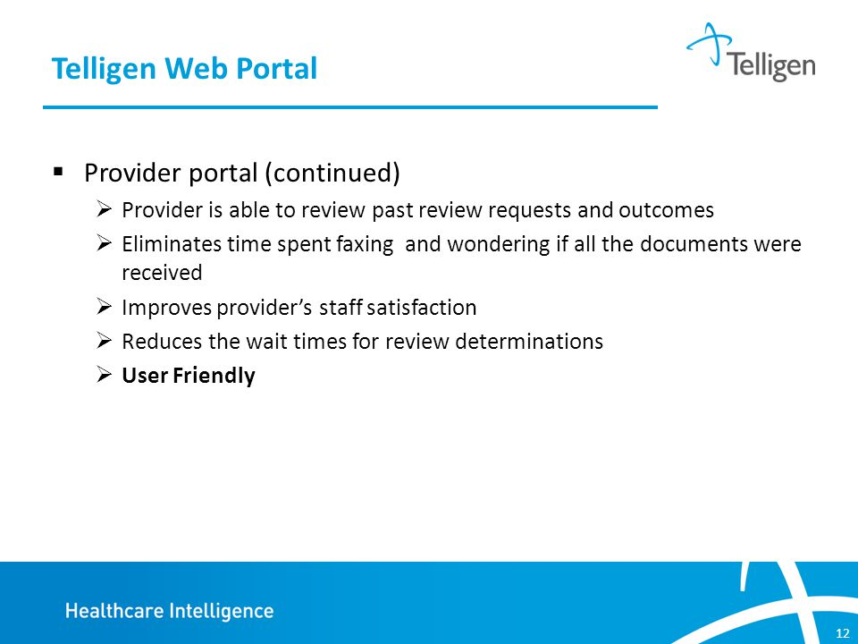 12  Provider portal (continued)  Provider is able to review past review requests and outcomes  Eliminates time spent faxing and wondering if all the documents were received  Improves provider's staff satisfaction  Reduces the wait times for review determinations  User Friendly Telligen Web Portal