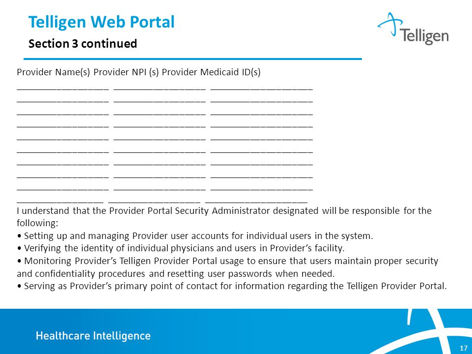 17 Telligen Web Portal Section 3 continued Provider Name(s) Provider NPI (s) Provider Medicaid ID(s) __________________ __________________ ____________________ _________________ __________________ ____________________ I understand that the Provider Portal Security Administrator designated will be responsible for the following: Setting up and managing Provider user accounts for individual users in the system.